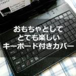タブレットにキーボードが欲しい!と思って買ったキーボード付きカバーはオモチャとしてならおすすめです。