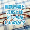 眼鏡を買うならJINSと眼鏡市場とどっちがいいのか悩み中の話。もう両方とも買うべきかな?ってなっています。