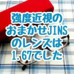 強度近視で乱視ありがJINSオンラインで眼鏡を買ってみた結果、おまかせのレンズは1.67で届きました。