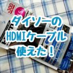 100均ダイソーのHDMIケーブルは300円商品です。使ってみたらちゃんと繋がりました。お試しなら安くて便利です。