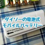100均ダイソーの電池式モバイルバッテリーは非常時用に買っておいてもいいかなと思うのです。