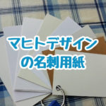 マヒトデザインの名刺用紙サンプルの紙の違いについて語ってみます。マシュマロホワイトは本当に綺麗な白でおすすめできます!