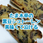 たま木亭の黒豆のシュトーレンが泣けるほど美味しい。幸せの甘さ。黒豆たっぷりでほうじ茶によく合う激旨シュトレンでした。
