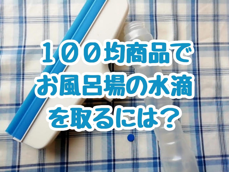 100均商品でお風呂場の水滴を取るにはどうしたらいいのか?