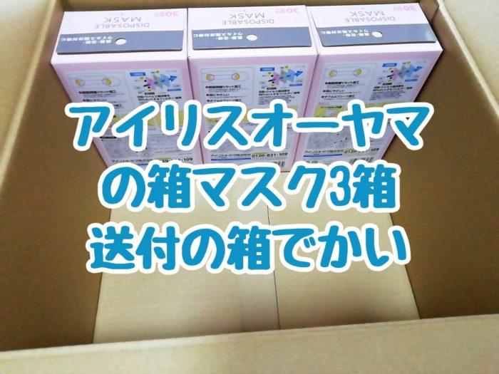 アイリスオーヤマの箱マスク3箱を買ってみたら送付の箱がデカかった話