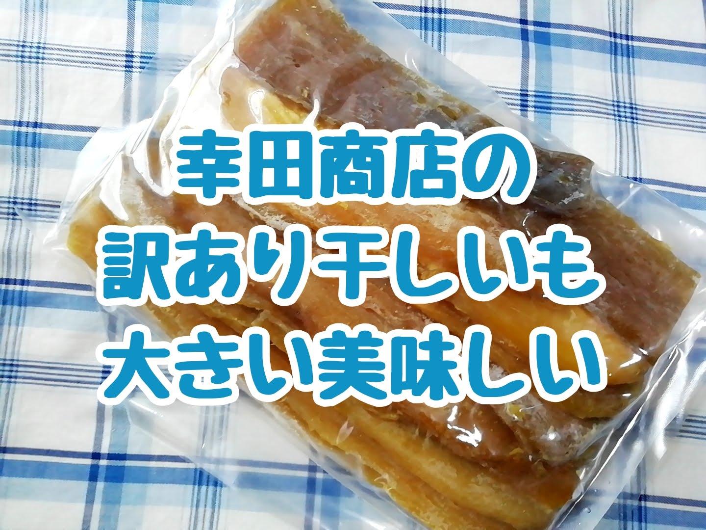 幸田商店の訳あり干しいも500gは大きいし美味しいしお買い得